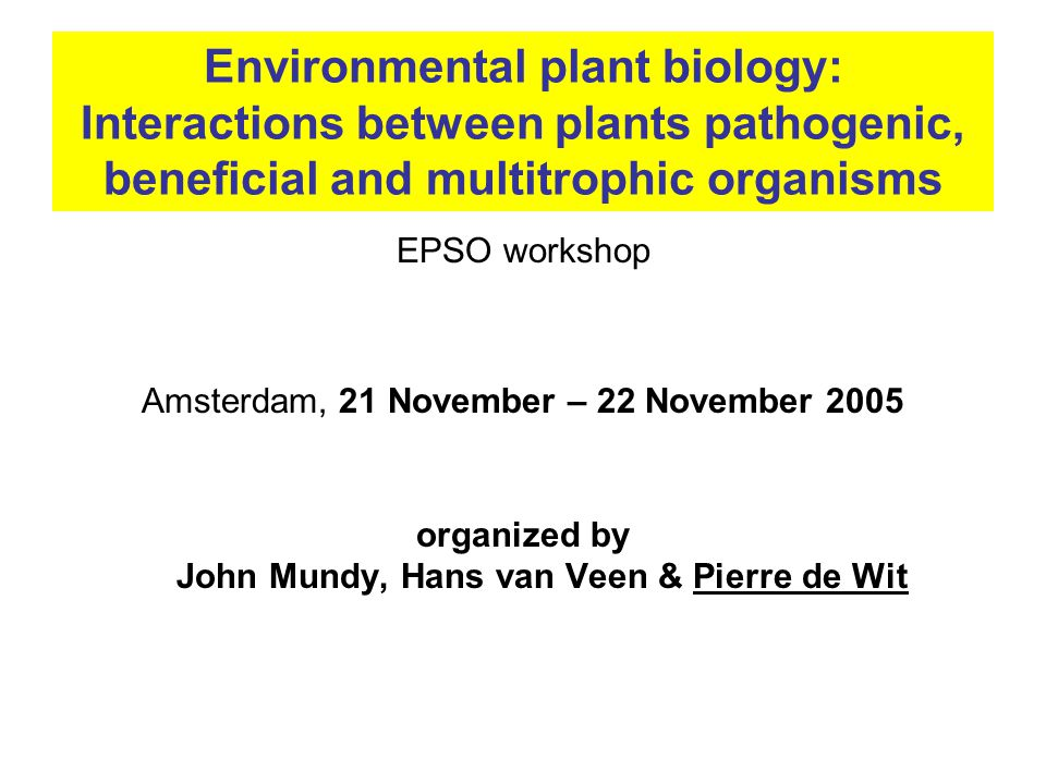 Environmental plant biology: Interactions between plants pathogenic, beneficial and multitrophic organisms EPSO workshop Amsterdam, 21 November – 22 November 2005 organized by John Mundy, Hans van Veen & Pierre de Wit