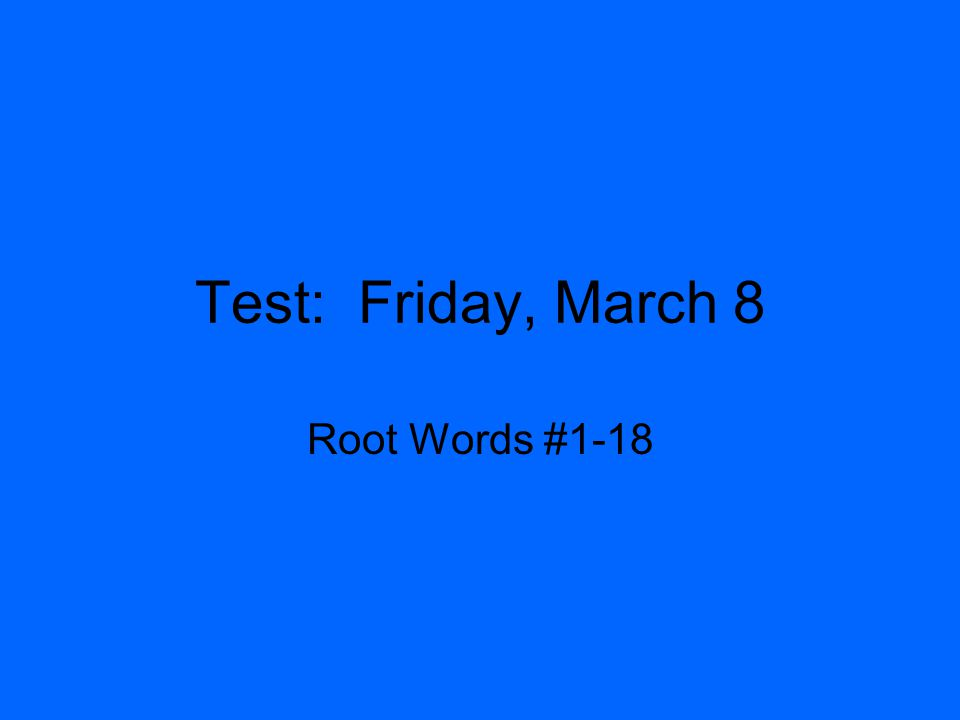 Test: Friday, March 8 Root Words #1-18