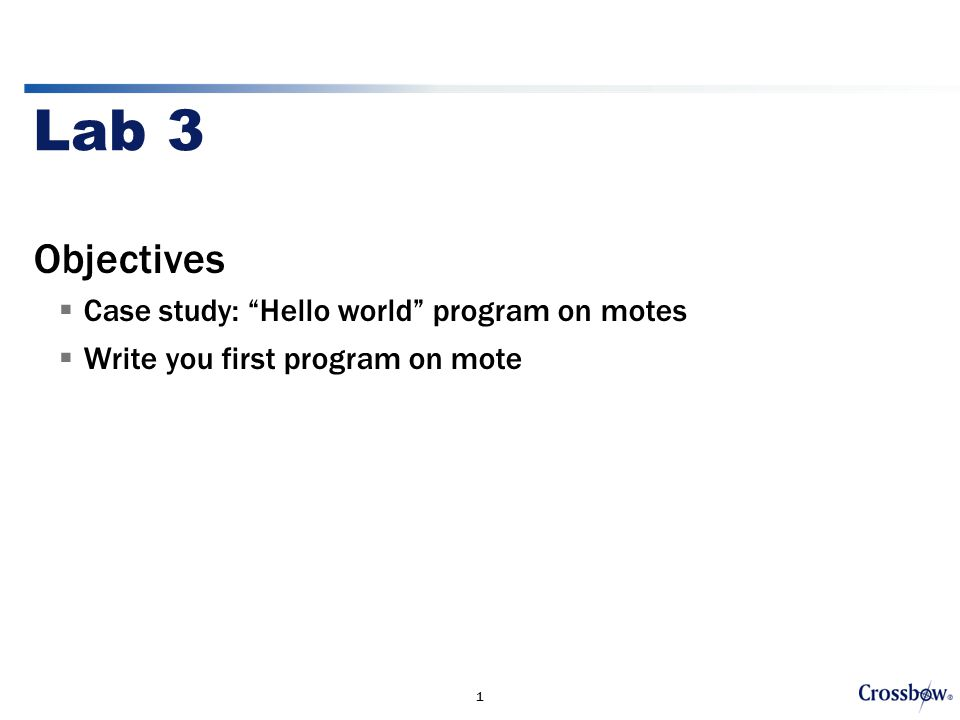 1 Lab 3 Objectives  Case study: Hello world program on motes  Write you first program on mote