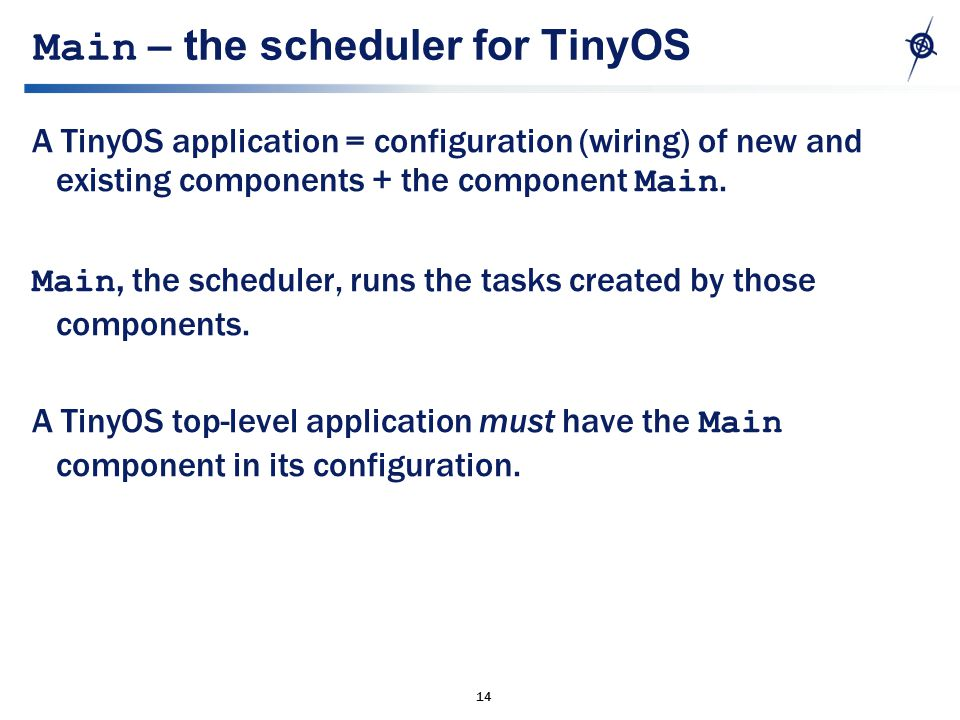 14 Main – the scheduler for TinyOS A TinyOS application = configuration (wiring) of new and existing components + the component Main.