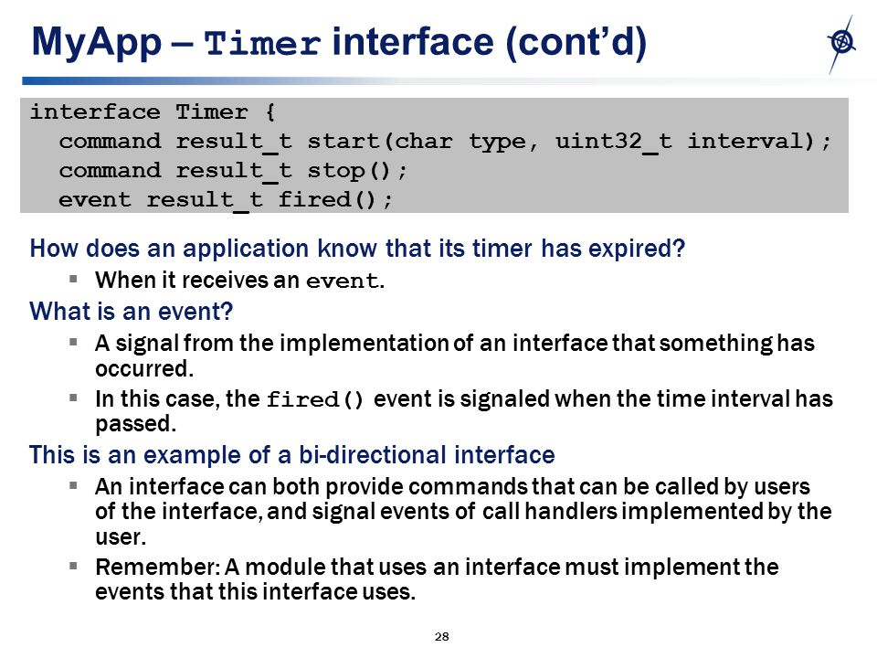 28 MyApp – Timer interface (cont'd) interface Timer { command result_t start(char type, uint32_t interval); command result_t stop(); event result_t fired(); How does an application know that its timer has expired.