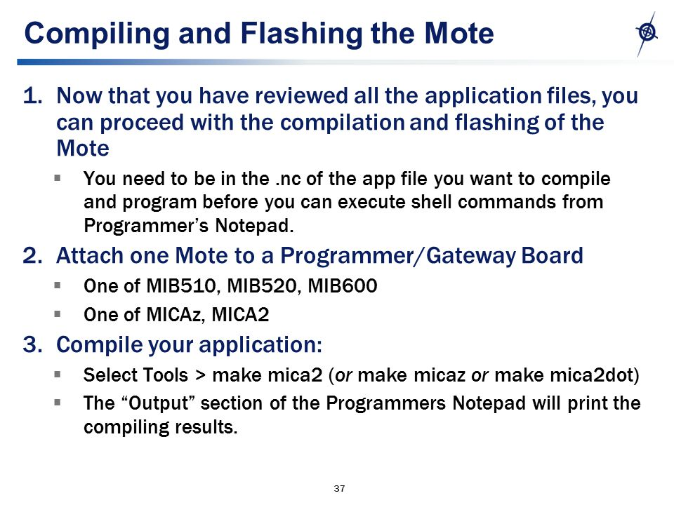 37 Compiling and Flashing the Mote 1.Now that you have reviewed all the application files, you can proceed with the compilation and flashing of the Mote  You need to be in the.nc of the app file you want to compile and program before you can execute shell commands from Programmer's Notepad.