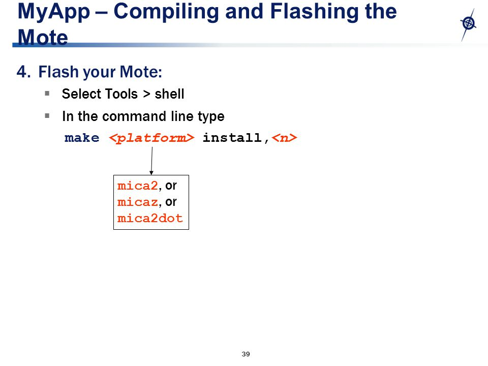 39 MyApp – Compiling and Flashing the Mote 4.Flash your Mote:  Select Tools > shell  In the command line type make install, mica2, or micaz, or mica2dot