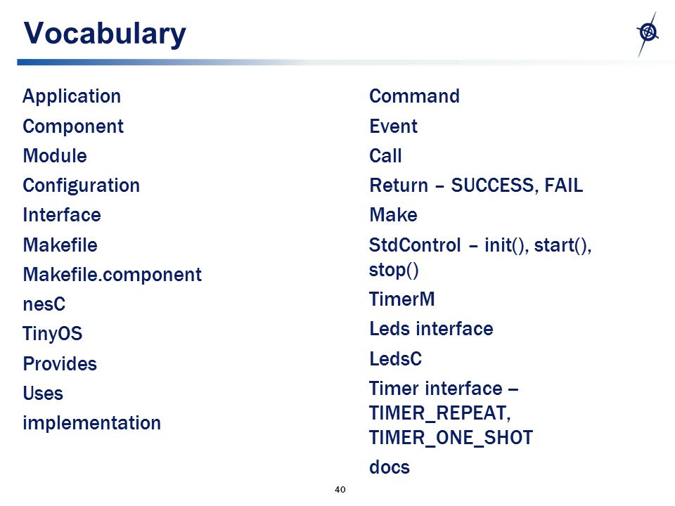 40 Vocabulary Application Component Module Configuration Interface Makefile Makefile.component nesC TinyOS Provides Uses implementation Command Event Call Return – SUCCESS, FAIL Make StdControl – init(), start(), stop() TimerM Leds interface LedsC Timer interface -- TIMER_REPEAT, TIMER_ONE_SHOT docs