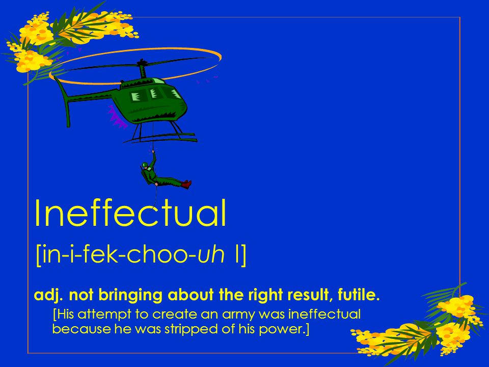 Ineffectual [in-i-fek-choo-uh l] adj. not bringing about the right result, futile.