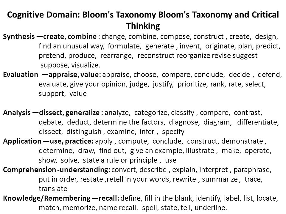 Cognitive Domain: Bloom s Taxonomy Bloom s Taxonomy and Critical Thinking Synthesis —create, combine : change, combine, compose, construct, create, design, find an unusual way, formulate, generate, invent, originate, plan, predict, pretend, produce, rearrange, reconstruct reorganize revise suggest suppose, visualize.