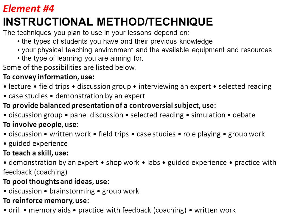 Element #4 INSTRUCTIONAL METHOD/TECHNIQUE The techniques you plan to use in your lessons depend on: the types of students you have and their previous knowledge your physical teaching environment and the available equipment and resources the type of learning you are aiming for.