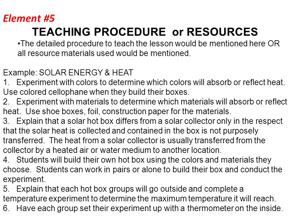 Element #5 TEACHING PROCEDURE or RESOURCES The detailed procedure to teach the lesson would be mentioned here OR all resource materials used would be mentioned.