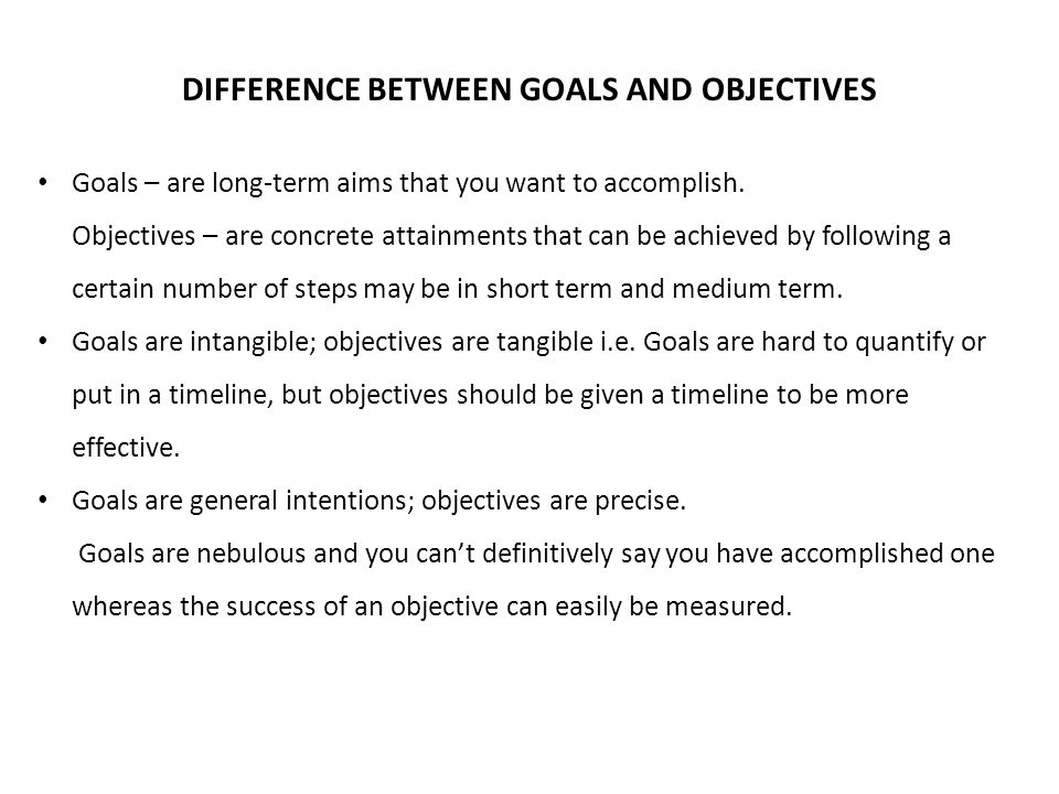 DIFFERENCE BETWEEN GOALS AND OBJECTIVES Goals – are long-term aims that you want to accomplish.