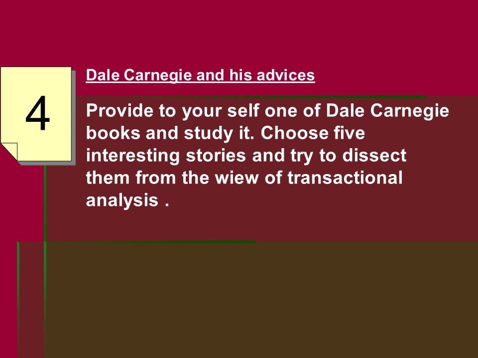 4 Dale Carnegie and his advices Provide to your self one of Dale Carnegie books and study it.