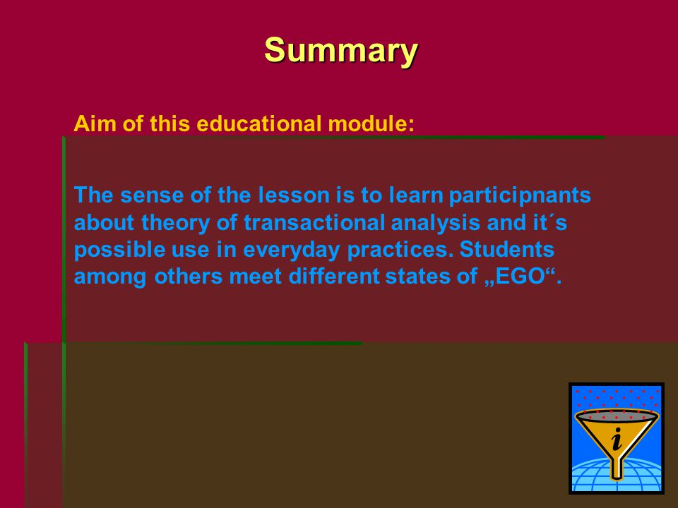 Summary Aim of this educational module: The sense of the lesson is to learn participnants about theory of transactional analysis and it´s possible use in everyday practices.