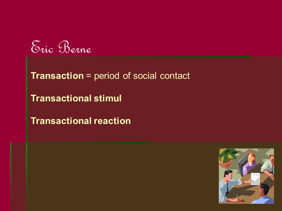 Eric Berne Transaction = period of social contact Transactional stimul Transactional reaction