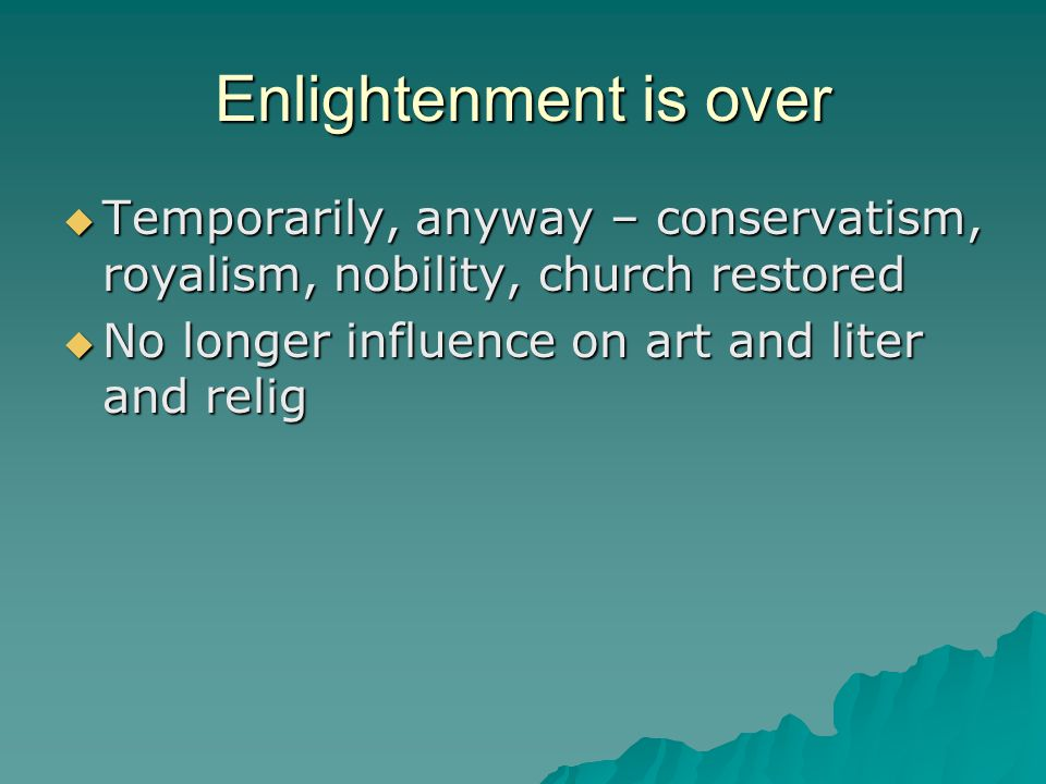 Enlightenment is over  Temporarily, anyway – conservatism, royalism, nobility, church restored  No longer influence on art and liter and relig