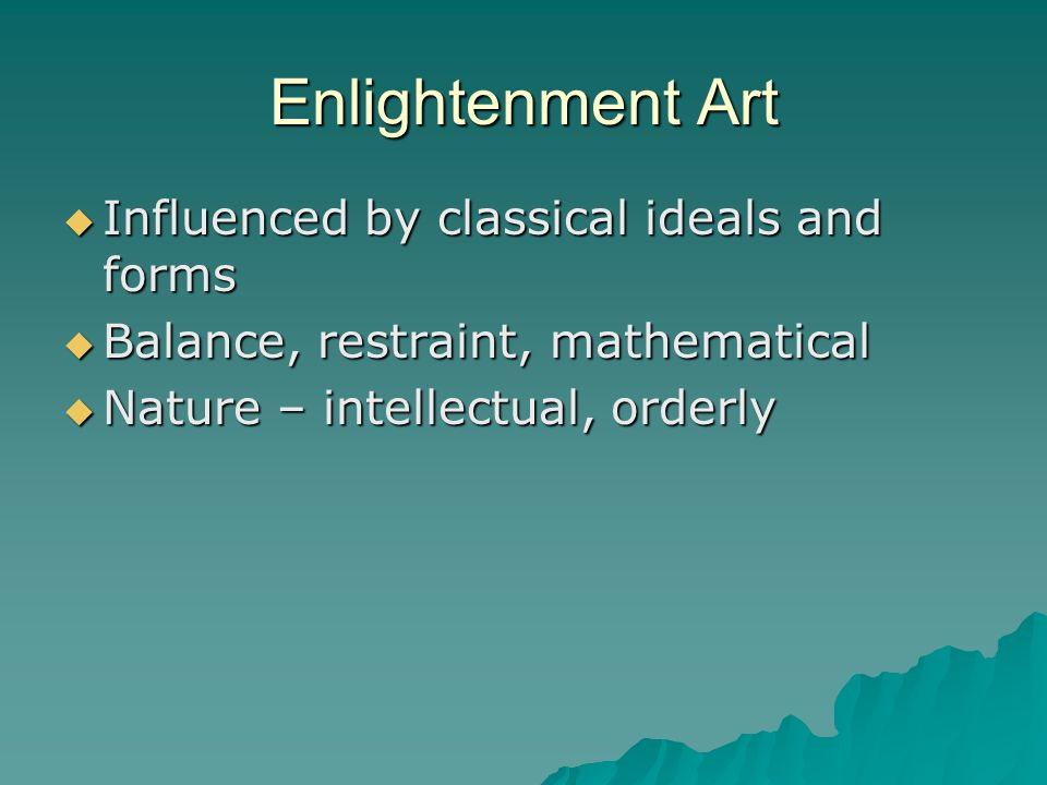 Enlightenment Art  Influenced by classical ideals and forms  Balance, restraint, mathematical  Nature – intellectual, orderly