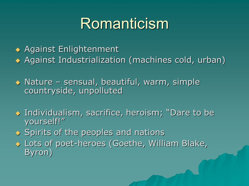 Romanticism  Against Enlightenment  Against Industrialization (machines cold, urban)  Nature – sensual, beautiful, warm, simple countryside, unpolluted  Individualism, sacrifice, heroism; Dare to be yourself!  Spirits of the peoples and nations  Lots of poet-heroes (Goethe, William Blake, Byron)