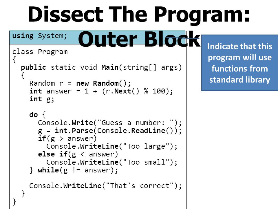Dissect The Program: Outer Block using System; class Program { public static void Main(string[] args) { Random r = new Random(); int answer = 1 + (r.N