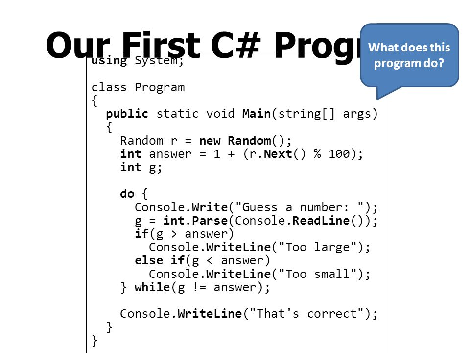C# Program Structure using System; namespace Sample { class Program { static void Main() { Console.WriteLine( Hello, world ); } C# uses braces { } to specify scopes of things Program on the left contains 1.namespace Sample 2.class Program 3.method Main