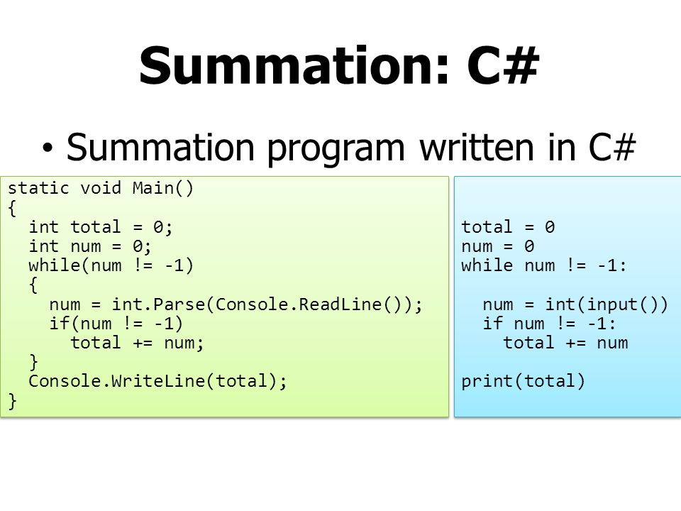 Summation: C# Summation program written in C# static void Main() { int total = 0; int num = 0; while(num != -1) { num = int.Parse(Console.ReadLine());