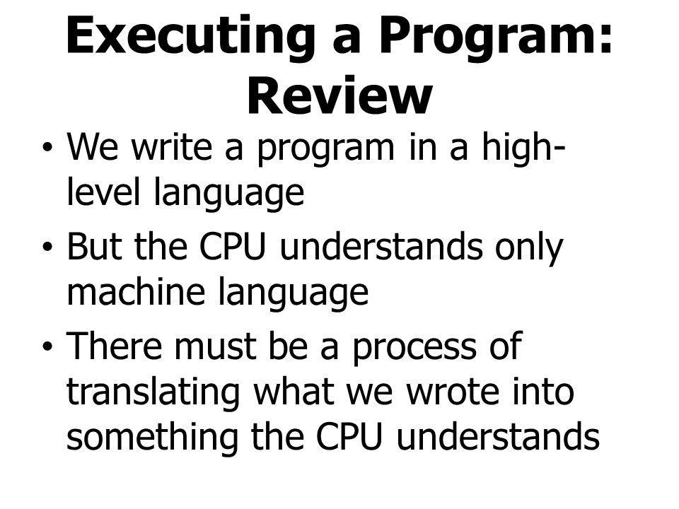 Executing a Program: Review We write a program in a high- level language But the CPU understands only machine language There must be a process of tran