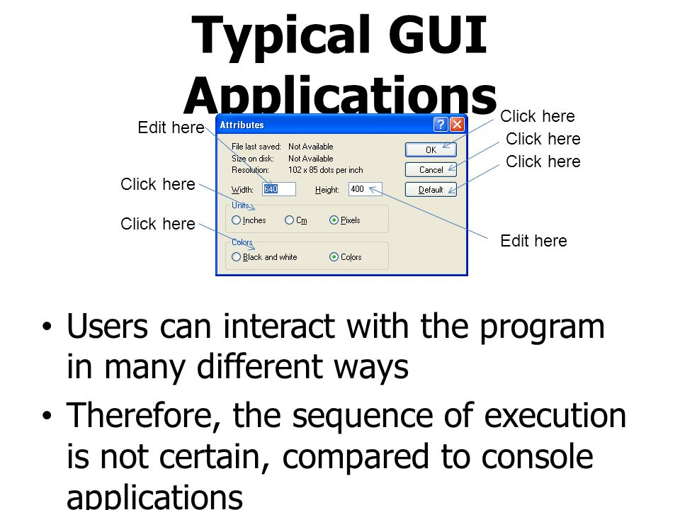Typical GUI Applications Users can interact with the program in many different ways Therefore, the sequence of execution is not certain, compared to c