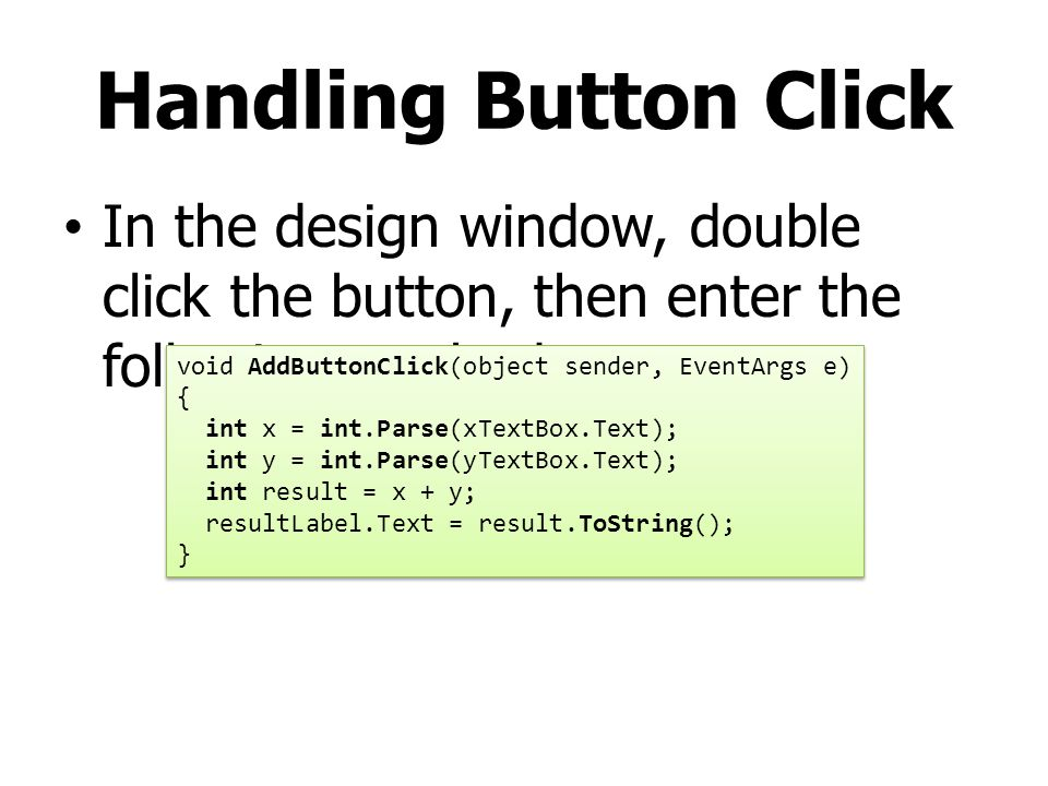 Handling Button Click In the design window, double click the button, then enter the following method void AddButtonClick(object sender, EventArgs e) {