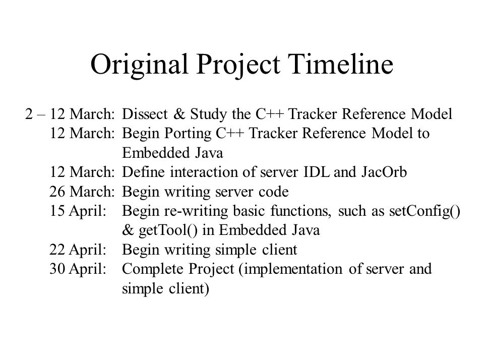 2 – 12 March: Dissect & Study the C++ Tracker Reference Model 12 March: Begin Porting C++ Tracker Reference Model to Embedded Java 12 March:Define interaction of server IDL and JacOrb 26 March:Begin writing server code 15 April:Begin re-writing basic functions, such as setConfig() & getTool() in Embedded Java 22 April:Begin writing simple client 30 April:Complete Project (implementation of server and simple client) Original Project Timeline
