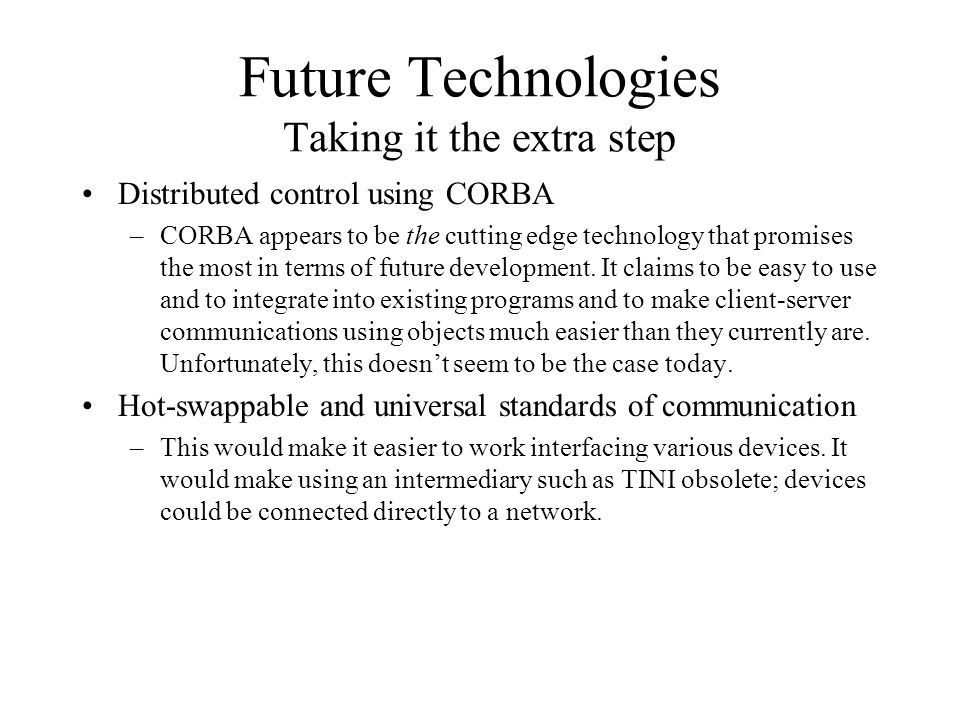 Future Technologies Taking it the extra step Distributed control using CORBA –CORBA appears to be the cutting edge technology that promises the most in terms of future development.