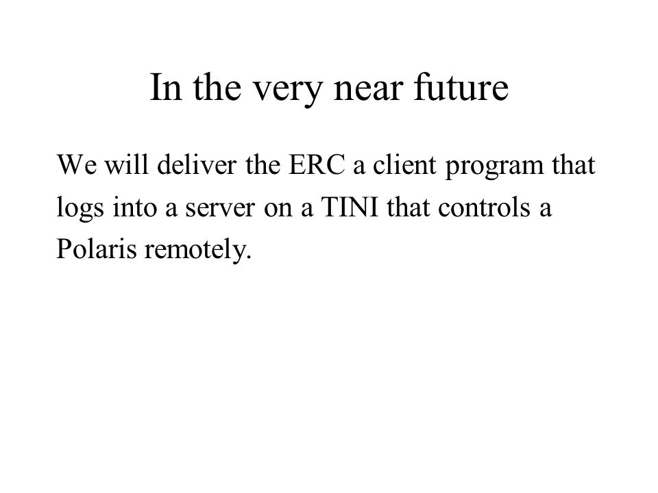 In the very near future We will deliver the ERC a client program that logs into a server on a TINI that controls a Polaris remotely.