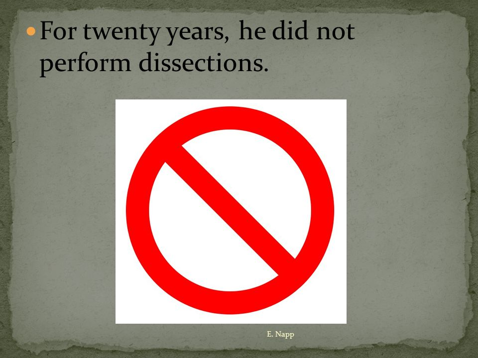 For twenty years, he did not perform dissections. E. Napp