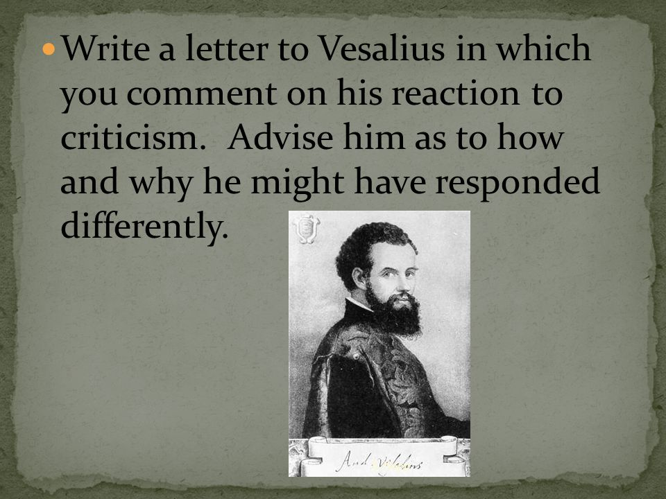 Write a letter to Vesalius in which you comment on his reaction to criticism.