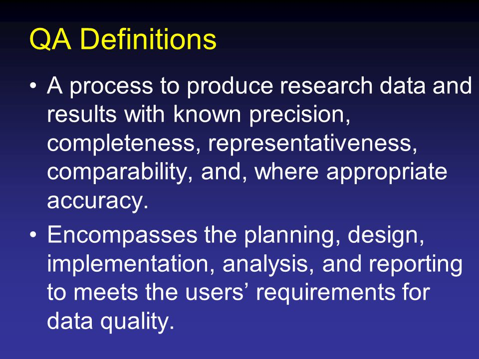 QA Definitions A process to produce research data and results with known precision, completeness, representativeness, comparability, and, where appropriate accuracy.