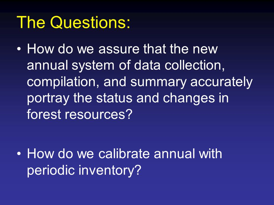 The Questions: How do we assure that the new annual system of data collection, compilation, and summary accurately portray the status and changes in forest resources.