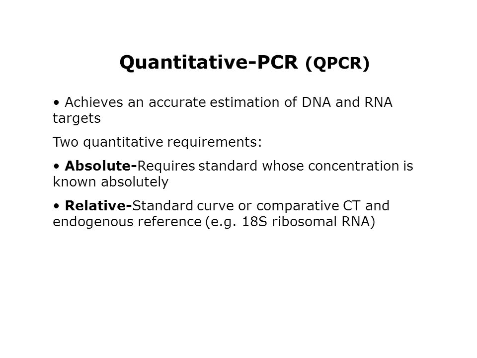 Quantitative-PCR (QPCR) Achieves an accurate estimation of DNA and RNA targets Two quantitative requirements: Absolute-Requires standard whose concent