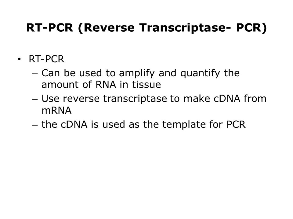 RT-PCR (Reverse Transcriptase- PCR) RT-PCR – Can be used to amplify and quantify the amount of RNA in tissue – Use reverse transcriptase to make cDNA