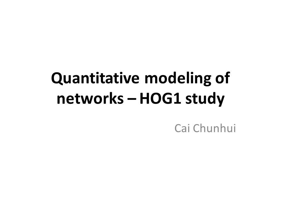 Quantitative modeling of networks – HOG1 study Cai Chunhui