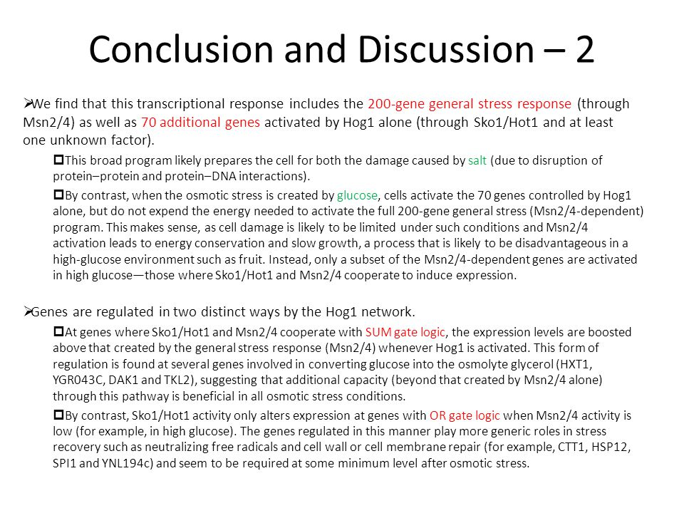 Conclusion and Discussion – 2  We find that this transcriptional response includes the 200-gene general stress response (through Msn2/4) as well as 70 additional genes activated by Hog1 alone (through Sko1/Hot1 and at least one unknown factor).