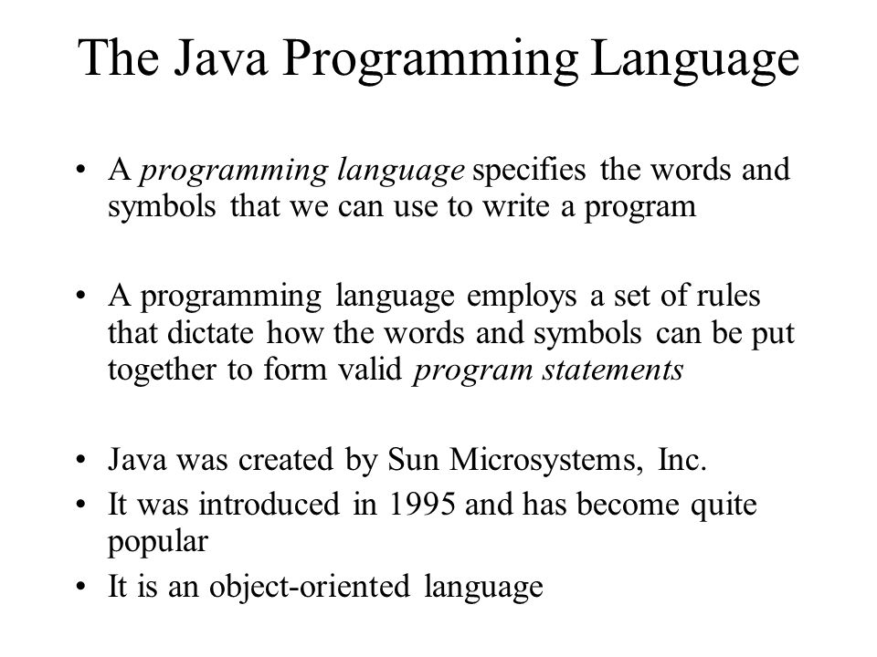 The Java Programming Language A programming language specifies the words and symbols that we can use to write a program A programming language employs