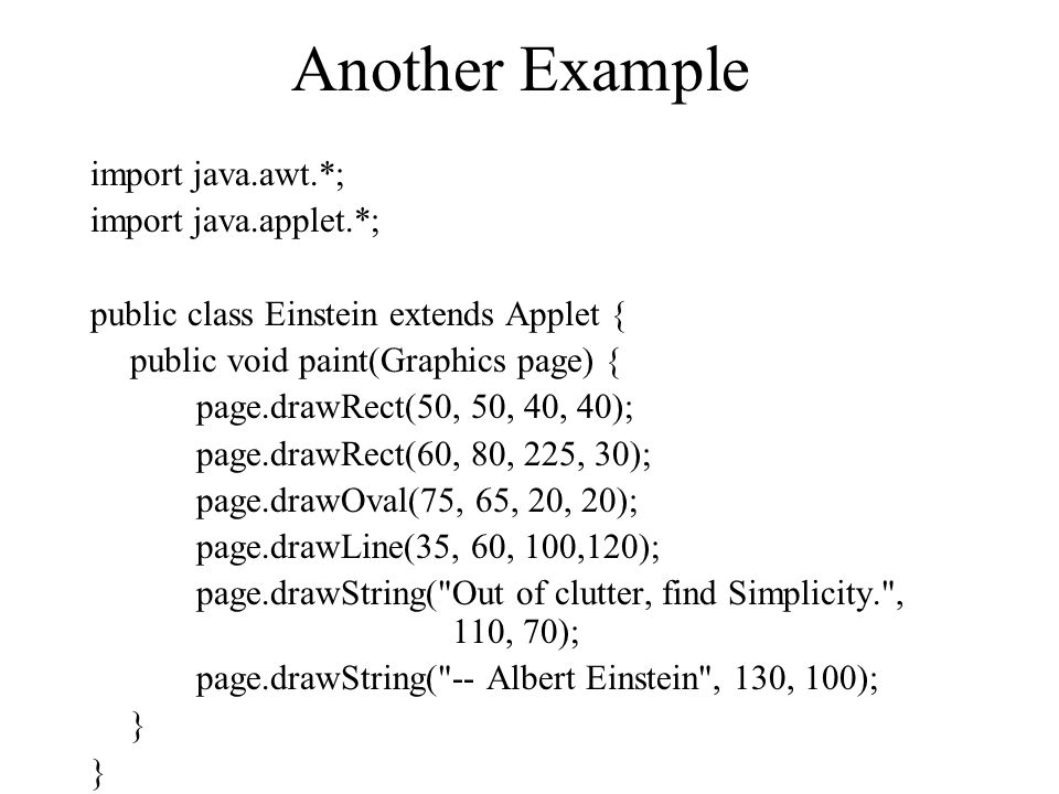 Another Example import java.awt.*; import java.applet.*; public class Einstein extends Applet { public void paint(Graphics page) { page.drawRect(50, 5