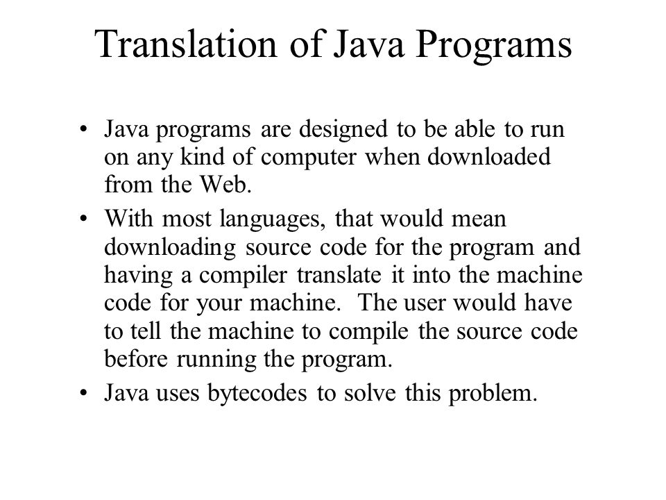 Translation of Java Programs Java programs are designed to be able to run on any kind of computer when downloaded from the Web. With most languages, t