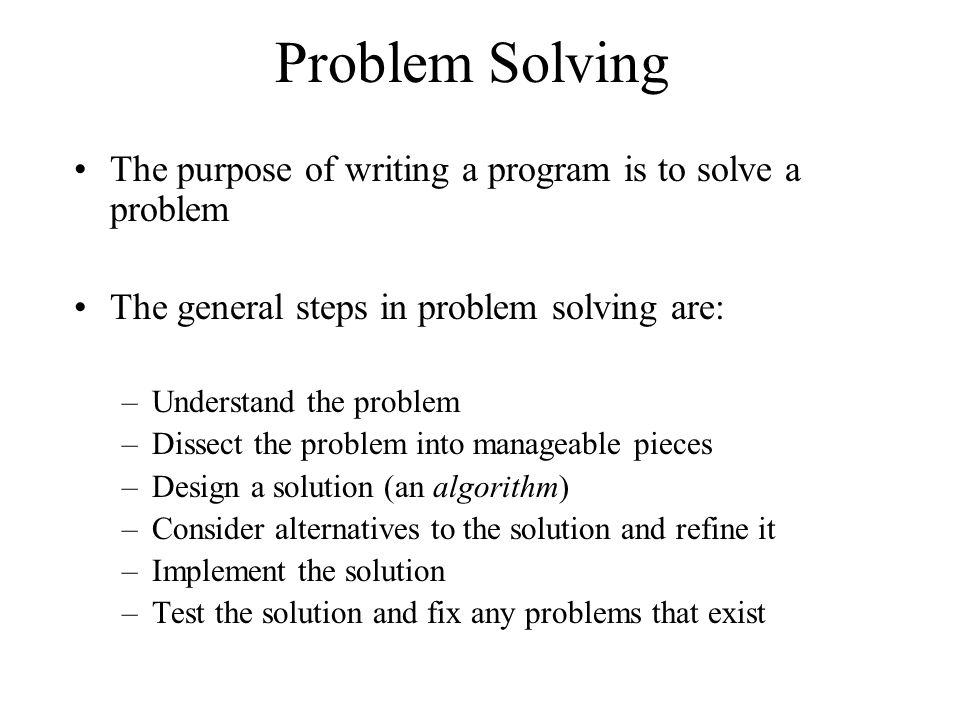 Problem Solving The purpose of writing a program is to solve a problem The general steps in problem solving are: –Understand the problem –Dissect the