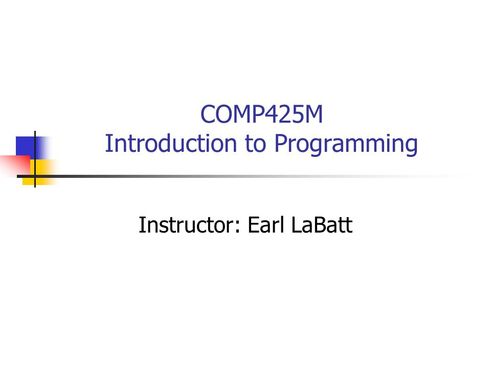 COMP425M Introduction to Programming Instructor: Earl LaBatt