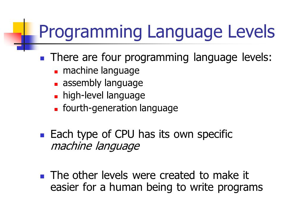 Programming Language Levels There are four programming language levels: machine language assembly language high-level language fourth-generation language Each type of CPU has its own specific machine language The other levels were created to make it easier for a human being to write programs
