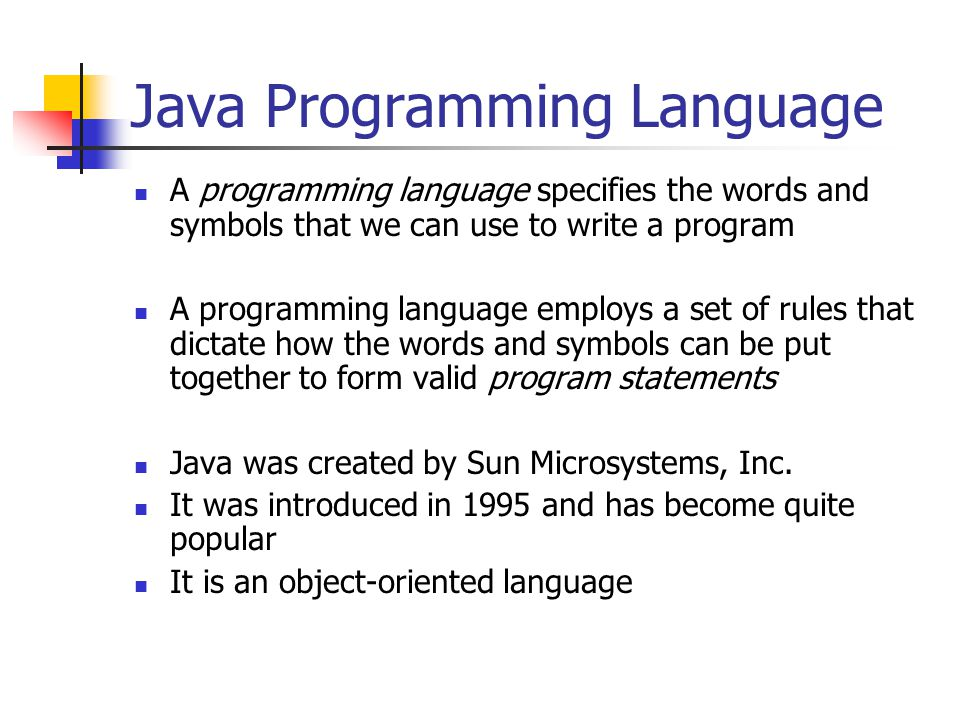 Java Programming Language A programming language specifies the words and symbols that we can use to write a program A programming language employs a set of rules that dictate how the words and symbols can be put together to form valid program statements Java was created by Sun Microsystems, Inc.