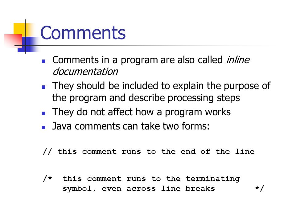 Comments Comments in a program are also called inline documentation They should be included to explain the purpose of the program and describe processing steps They do not affect how a program works Java comments can take two forms: // this comment runs to the end of the line /* this comment runs to the terminating symbol, even across line breaks */