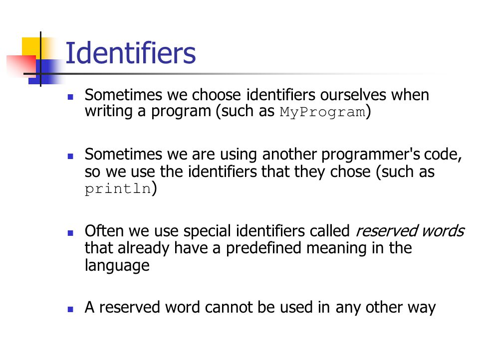 Identifiers Sometimes we choose identifiers ourselves when writing a program (such as MyProgram ) Sometimes we are using another programmer s code, so we use the identifiers that they chose (such as println ) Often we use special identifiers called reserved words that already have a predefined meaning in the language A reserved word cannot be used in any other way