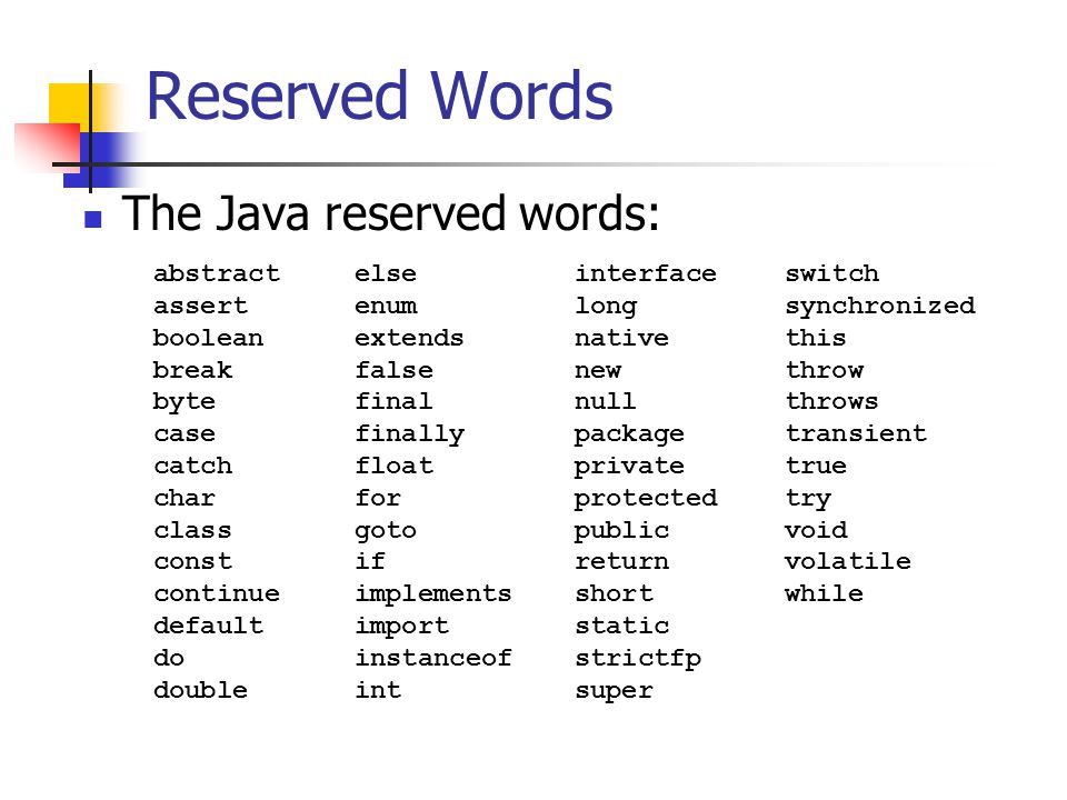 Reserved Words The Java reserved words: abstract assert boolean break byte case catch char class const continue default do double else enum extends false final finally float for goto if implements import instanceof int interface long native new null package private protected public return short static strictfp super switch synchronized this throw throws transient true try void volatile while