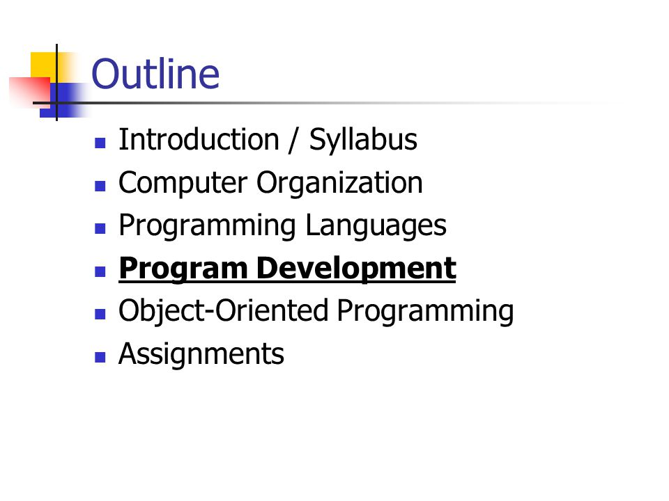 Outline Introduction / Syllabus Computer Organization Programming Languages Program Development Object-Oriented Programming Assignments