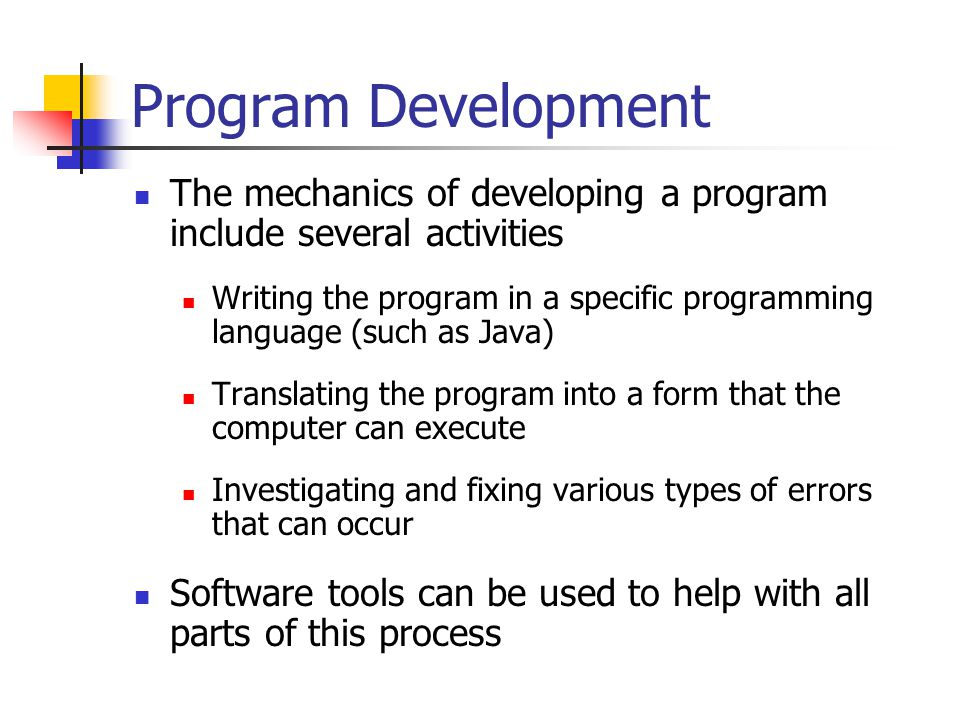 Program Development The mechanics of developing a program include several activities Writing the program in a specific programming language (such as Java) Translating the program into a form that the computer can execute Investigating and fixing various types of errors that can occur Software tools can be used to help with all parts of this process