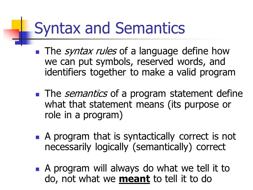 Syntax and Semantics The syntax rules of a language define how we can put symbols, reserved words, and identifiers together to make a valid program The semantics of a program statement define what that statement means (its purpose or role in a program) A program that is syntactically correct is not necessarily logically (semantically) correct A program will always do what we tell it to do, not what we meant to tell it to do
