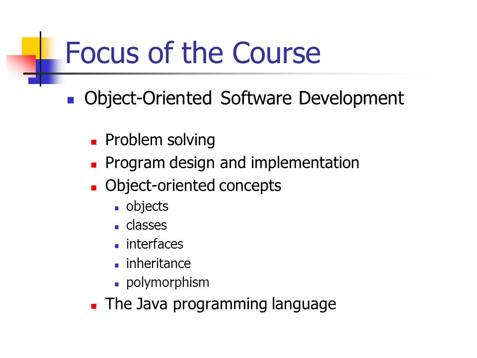 Focus of the Course Object-Oriented Software Development Problem solving Program design and implementation Object-oriented concepts objects classes interfaces inheritance polymorphism The Java programming language